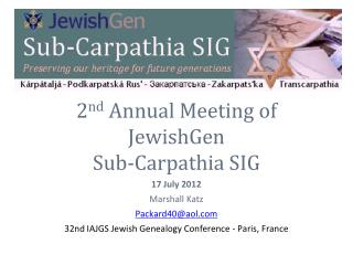 2 nd  Annual Meeting of  JewishGen  Sub-Carpathia SIG 17 July 2012 Marshall Katz Packard40@aol