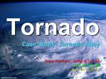 Tornado Case Study: Tornado Alley      Group members : Jenny Ip 12 6A Ivy Lam 15 6A Amy Lam 19 6A