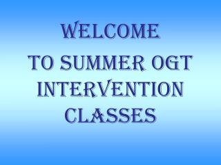 WELCOME To summer  ogt  intervention classes