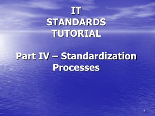 IT STANDARDS TUTORIAL Part IV – Standardization Processes