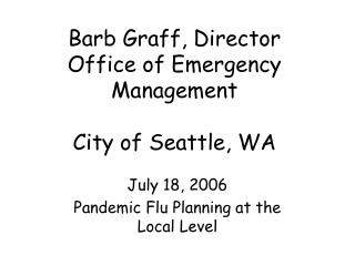 Barb Graff, Director Office of Emergency Management City of Seattle, WA