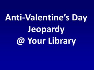 Anti-Valentine's Day Jeopardy  @ Your Library