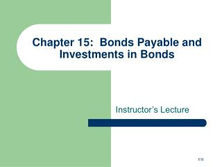 Chapter 15:  Bonds Payable and Investments in Bonds