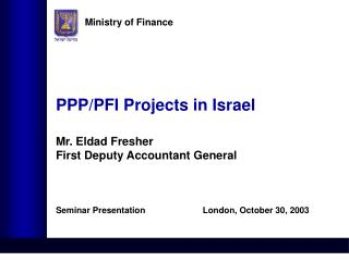 PPP/PFI Projects in Israel  Mr. Eldad Fresher First Deputy Accountant General