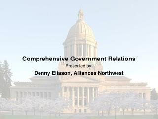Comprehensive Government Relations Presented by: Denny Eliason, Alliances Northwest