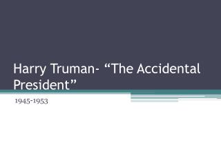 Harry Truman-  The Accidental President