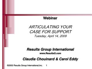 Webinar ARTICULATING YOUR CASE FOR SUPPORT Tuesday, April 14, 2009 Results Group International