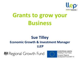 Grants to  g row your  B usiness Sue Tilley Economic Growth & Investment Manager  LLEP