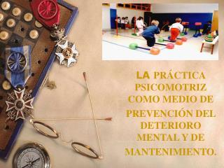 LA  PRÁCTICA PSICOMOTRIZ COMO MEDIO DE PREVENCIÓN DEL DETERIORO MENTAL Y DE MANTENIMIENTO.