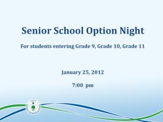 Senior School Option Night For students entering Grade 9, Grade 10, Grade 11 January 25, 2012
