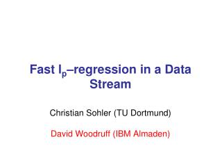 Fast l p –regression in a Data Stream Christian Sohler (TU Dortmund) David Woodruff (IBM Almaden)