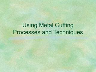 Using Metal Cutting Processes and Techniques