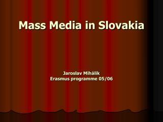 Mass Media in Slovakia Jaroslav Mihálik Erasmus programme 05/06