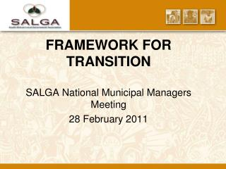 FRAMEWORK FOR TRANSITION  SALGA National Municipal Managers Meeting 28 February 2011