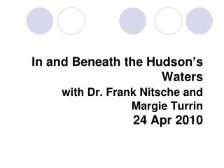 In and Beneath the Hudson's Waters with Dr. Frank Nitsche and  Margie Turrin  24 Apr 2010