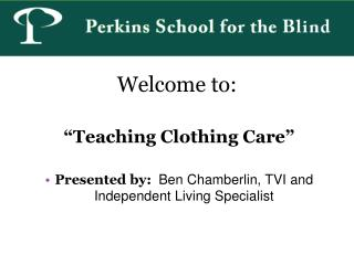 """Welcome to: """" Teaching Clothing Care"""" Presented by: Ben Chamberlin, TVI and Independent Living Specialist"""