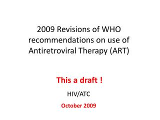 2009 Revisions of WHO recommendations on use of Antiretroviral Therapy (ART)