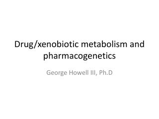 Drug/ xenobiotic metabolism and  pharmacogenetics