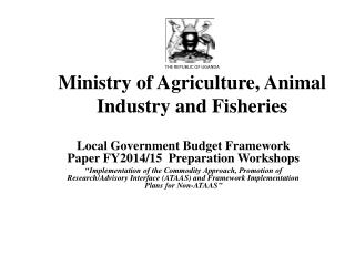THE REPUBLIC OF UGANDA Ministry of Agriculture, Animal Industry and Fisheries