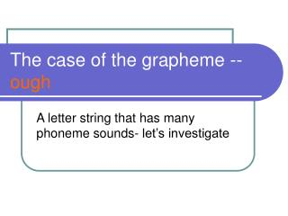 The case of the grapheme -- ough