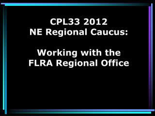 CPL33 2012  NE Regional Caucus: Working with the FLRA Regional Office