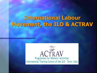 International Labour Movement, the ILO  ACTRAV