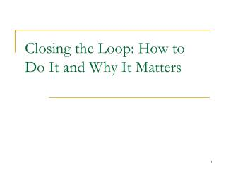Closing the Loop: How to Do It and Why It Matters