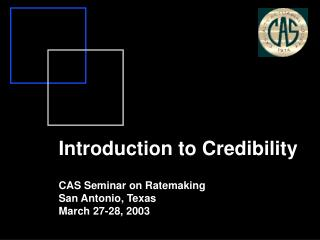 Introduction to Credibility CAS Seminar on Ratemaking San Antonio, Texas March 27-28, 2003