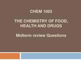 CHEM 1003 THE CHEMISTRY OF FOOD,  HEALTH AND DRUGS Midterm review Questions