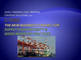 C-TPAT  THE NEW BUSINESS DYNAMIC for  Supply Chain Security &  Good Importer Practices