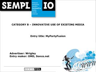 CATEGORY B – INNOVATIVE USE OF EXISTING MEDIA Entry title: MyPartyFusion Advertiser: Wrigley