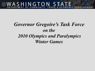 Governor Gregoire s Task Force  on the  2010 Olympics and Paralympics  Winter Games