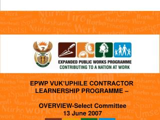 EPWP VUK'UPHILE CONTRACTOR  LEARNERSHIP PROGRAMME –  OVERVIEW-Select Committee 13 June 2007