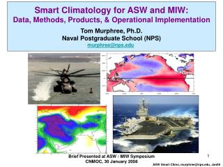 Smart Climatology for ASW and MIW: Data, Methods, Products, & Operational Implementation Tom Murphree, Ph.D. Naval P