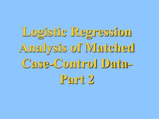 Logistic Regression Analysis of Matched  Case-Control Data- Part 2