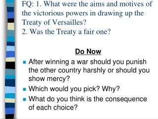 FQ: 1. What were the aims and motives of the victorious powers in drawing up the Treaty of Versailles?  2. Was the Trea
