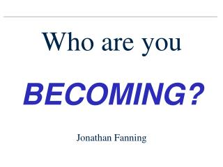 Who are you BECOMING? Jonathan Fanning