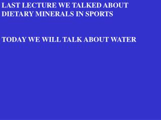LAST LECTURE WE TALKED ABOUT  DIETARY MINERALS IN SPORTS TODAY WE WILL TALK ABOUT WATER