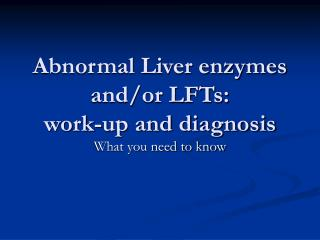 Abnormal Liver enzymes and/or LFTs:  work-up and diagnosis