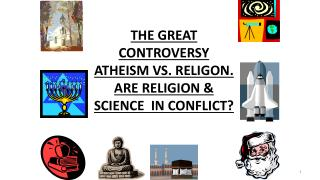 THE GREAT CONTROVERSY ATHEISM VS.  RELIGON.  ARE RELIGION &  SCIENCE  IN CONFLICT?