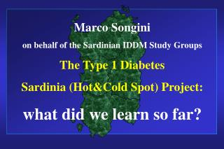 Marco Songini on behalf of the Sardinian IDDM Study Groups The Type 1 Diabetes Sardinia (Hot&Cold Spot) Project:  what d