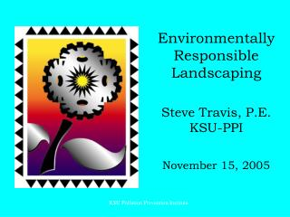 Environmentally Responsible Landscaping Steve Travis, P.E. KSU-PPI November 15, 2005