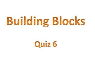 Building Bl ocks Quiz 6