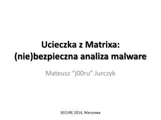 Ucieczka z Matrixa: (nie)bezpieczna analiza malware