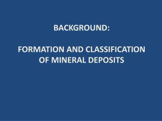 BACKGROUND: FORMATION AND CLASSIFICATION OF MINERAL DEPOSITS