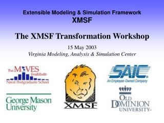 Extensible Modeling & Simulation Framework XMSF The XMSF Transformation Workshop 15 May 2003