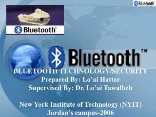 BLUETOOTH TECHNOLOGY/SECURITY Prepared By: Lo'ai Hattar Supervised By: Dr. Lo'ai Tawalbeh New York Institute of Tech