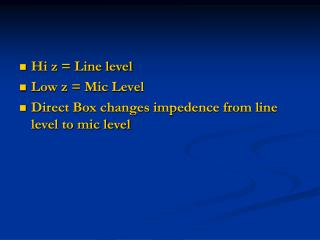 Hi z = Line level Low z = Mic Level Direct Box changes impedence from line level to mic level