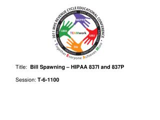 Title:   Bill Spawning – HIPAA 837I and 837P  Session :  T-6-1100