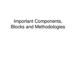 Important Components, Blocks and Methodologies